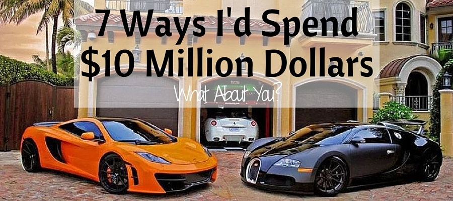 7 Ways I Would Spend $10 Million Dollars: What About You